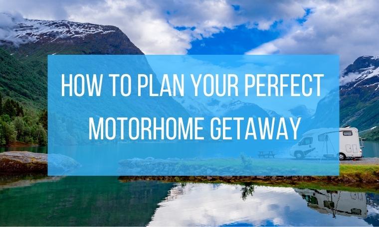 Plan your perfect motorhome getaway